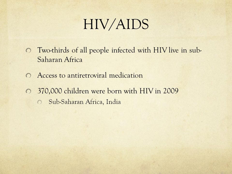 HIV/AIDS Two-thirds of all people infected with HIV live in sub- Saharan Africa. Access to antiretroviral medication.