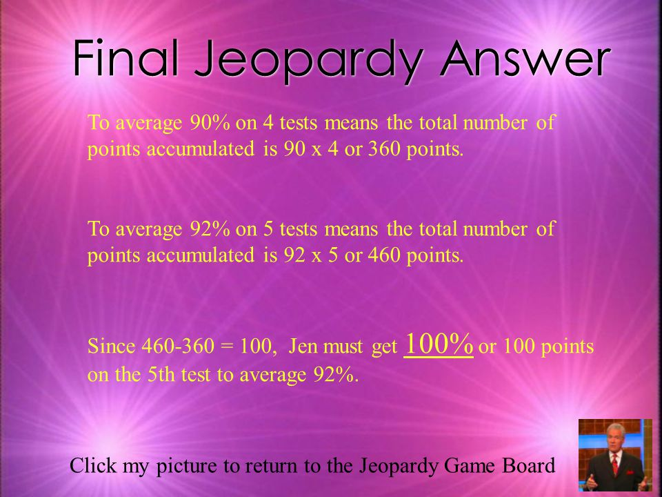 Final Jeopardy Answer To average 90% on 4 tests means the total number of points accumulated is 90 x 4 or 360 points.