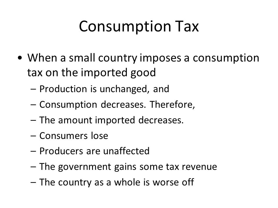 Consumption Tax When a small country imposes a consumption tax on the imported good. Production is unchanged, and.