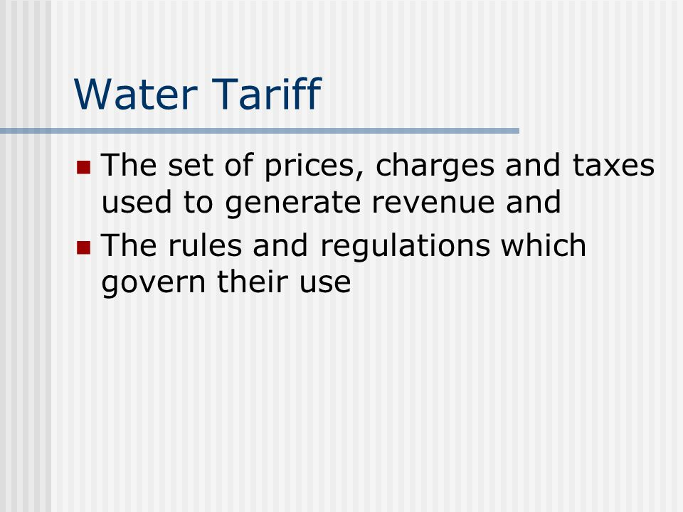 Water Tariff The set of prices, charges and taxes used to generate revenue and.