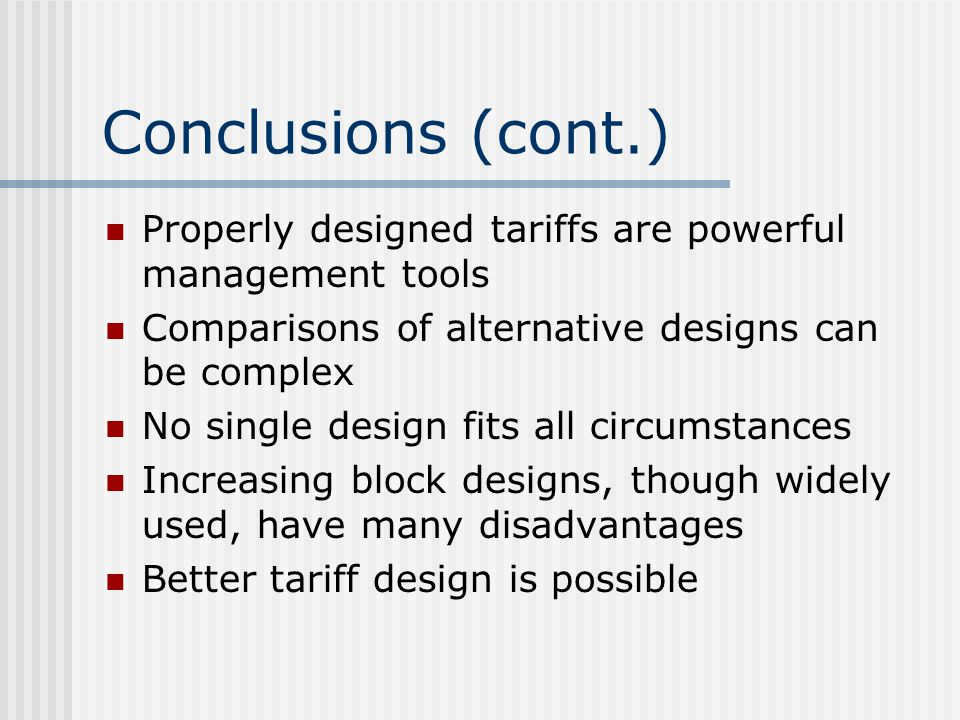 Conclusions (cont.) Properly designed tariffs are powerful management tools. Comparisons of alternative designs can be complex.