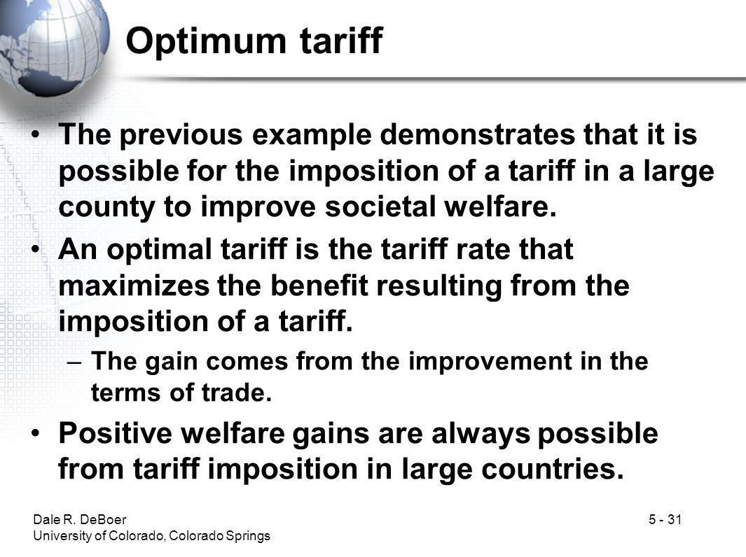 Optimum tariff The previous example demonstrates that it is possible for the imposition of a tariff in a large county to improve societal welfare.