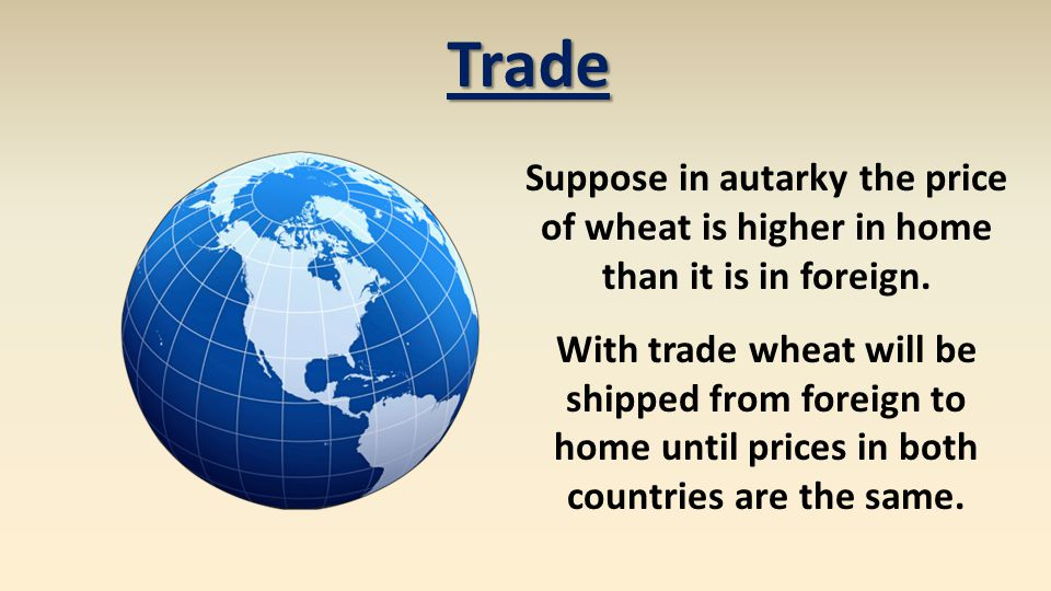 Trade Suppose in autarky the price of wheat is higher in home than it is in foreign.
