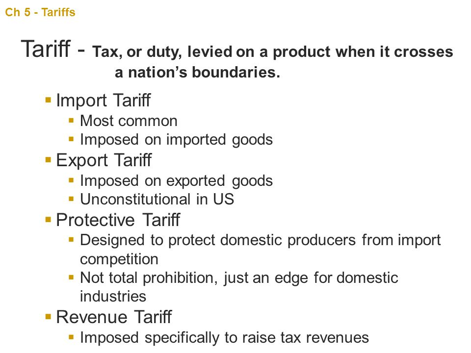 Ch 5 - Tariffs Tariff - Tax, or duty, levied on a product when it crosses a nation's boundaries. Import Tariff.