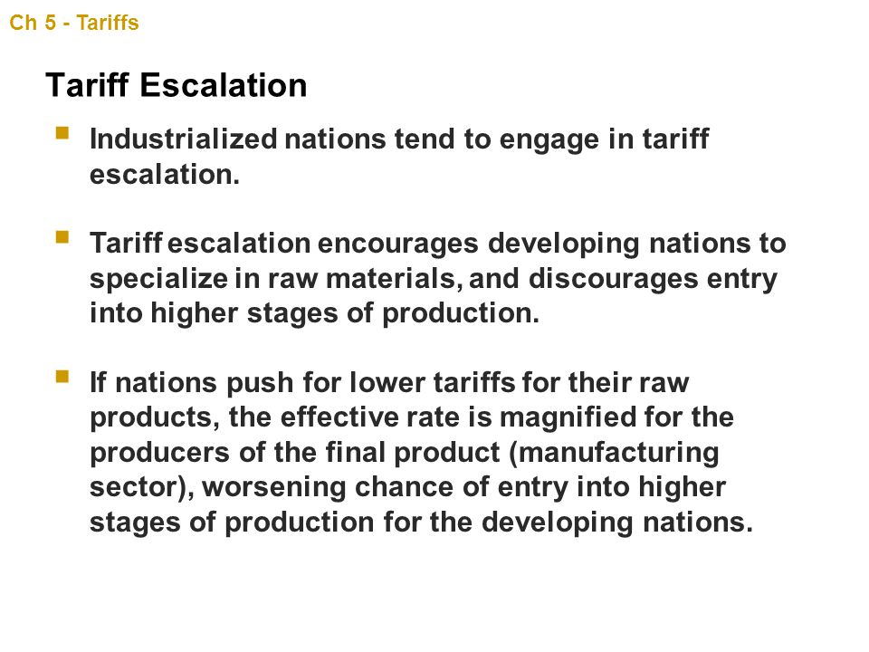Ch 5 - Tariffs Tariff Escalation. Industrialized nations tend to engage in tariff escalation.