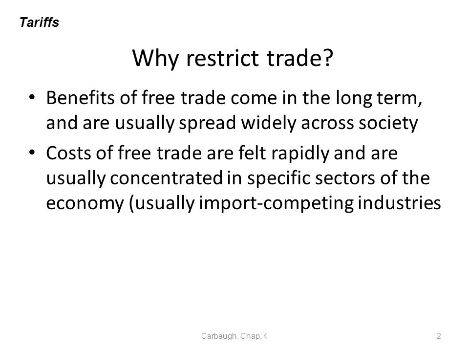 Tariffs Why restrict trade Benefits of free trade come in the long term, and are usually spread widely across society.