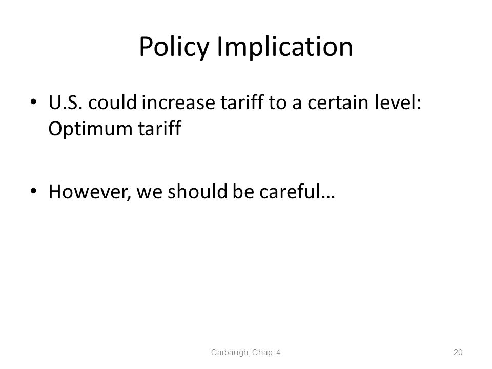 Policy Implication U.S. could increase tariff to a certain level: Optimum tariff. However, we should be careful…