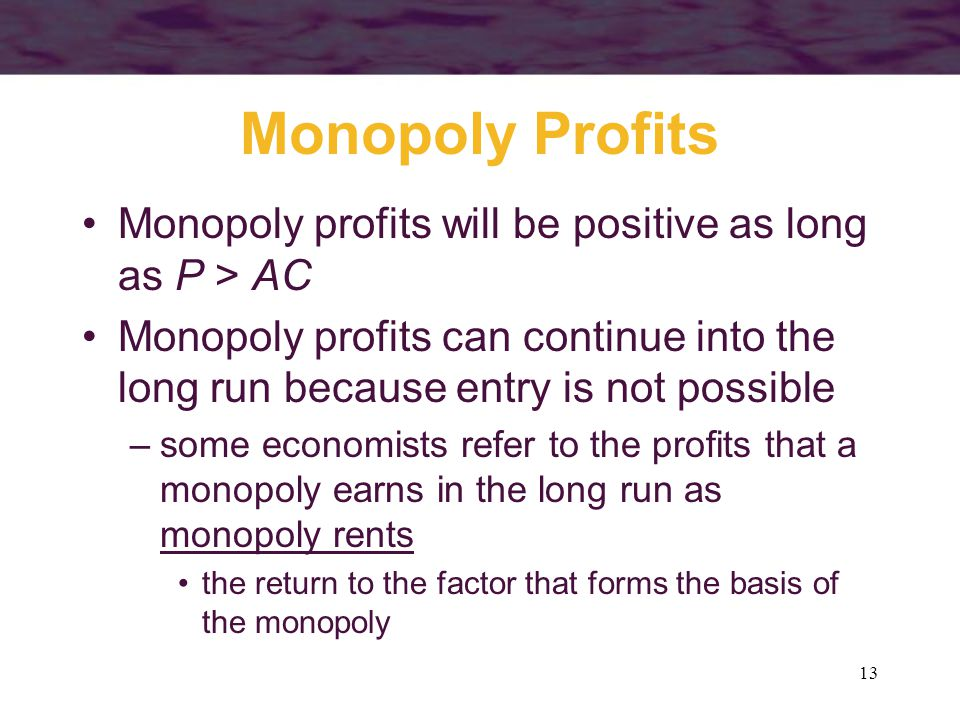 Monopoly Profits Monopoly profits will be positive as long as P > AC. Monopoly profits can continue into the long run because entry is not possible.