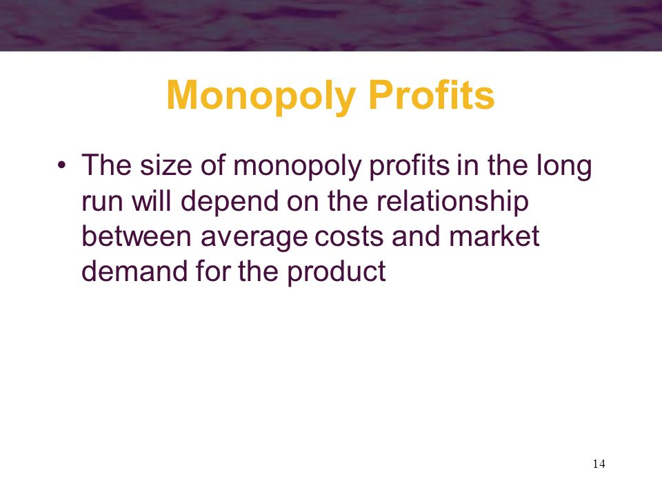 Monopoly Profits The size of monopoly profits in the long run will depend on the relationship between average costs and market demand for the product.