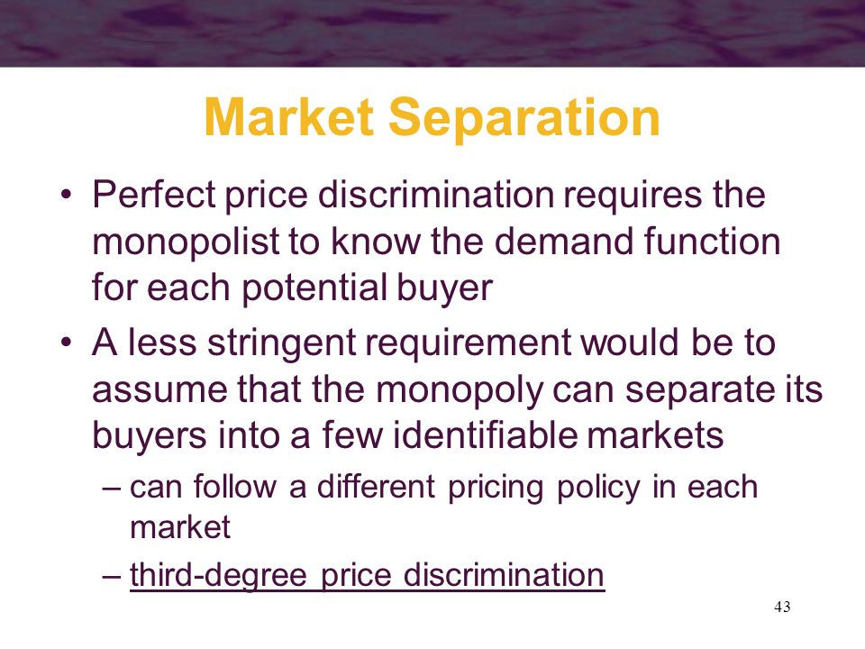 Market Separation Perfect price discrimination requires the monopolist to know the demand function for each potential buyer.
