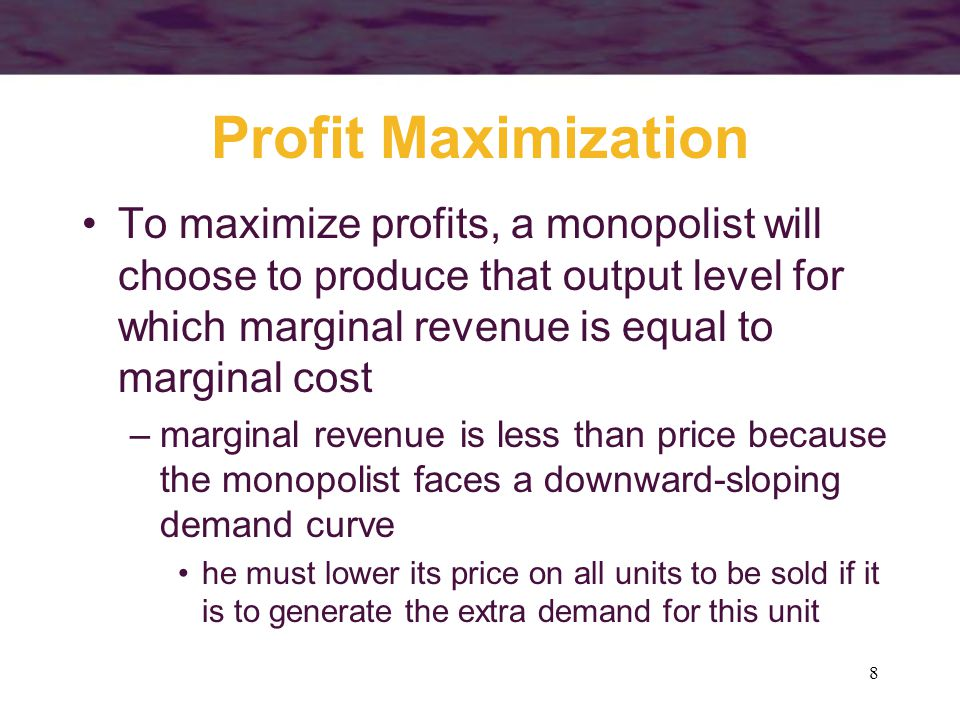 Profit Maximization To maximize profits, a monopolist will choose to produce that output level for which marginal revenue is equal to marginal cost.