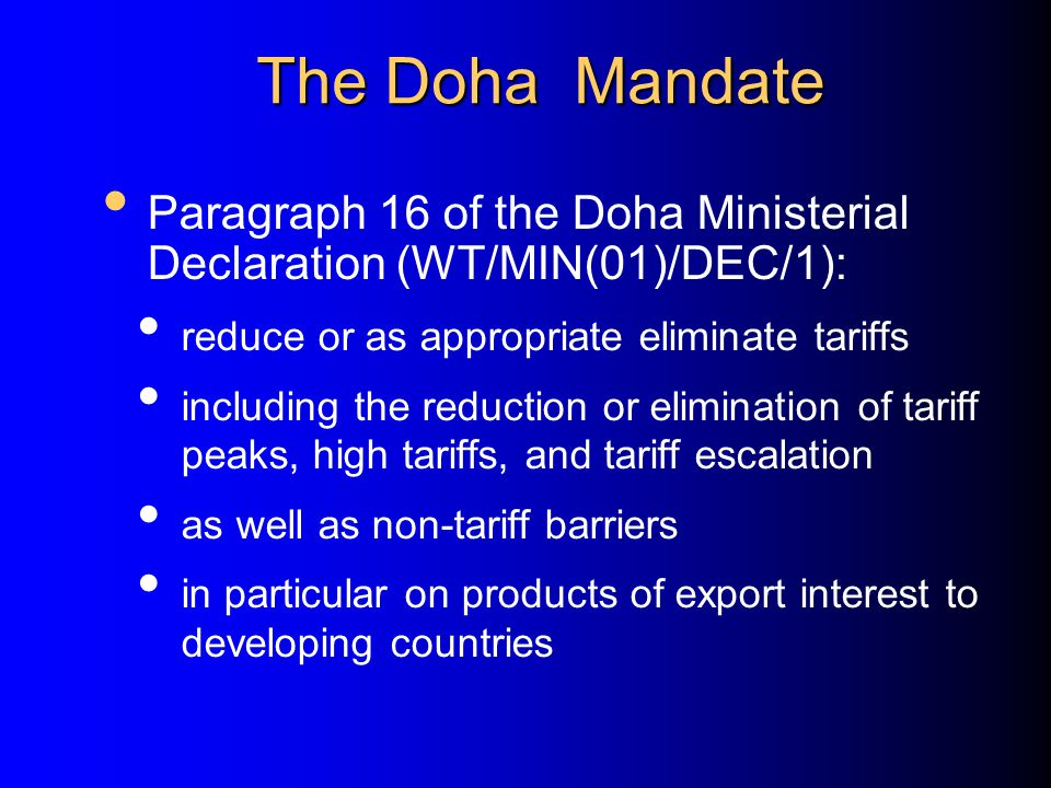 The Doha Mandate Paragraph 16 of the Doha Ministerial Declaration (WT/MIN(01)/DEC/1): reduce or as appropriate eliminate tariffs.
