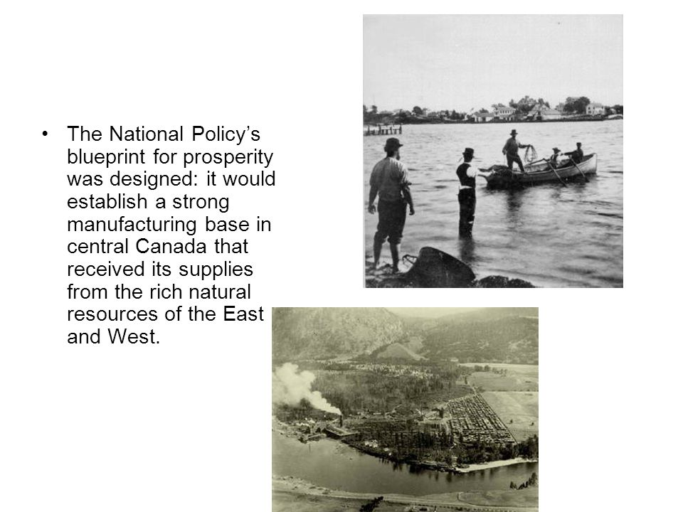 The National Policy's blueprint for prosperity was designed: it would establish a strong manufacturing base in central Canada that received its supplies from the rich natural resources of the East and West.