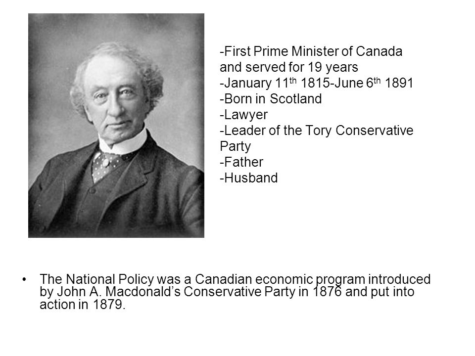 -First Prime Minister of Canada and served for 19 years -January 11th 1815-June 6th 1891 -Born in Scotland -Lawyer -Leader of the Tory Conservative Party -Father -Husband