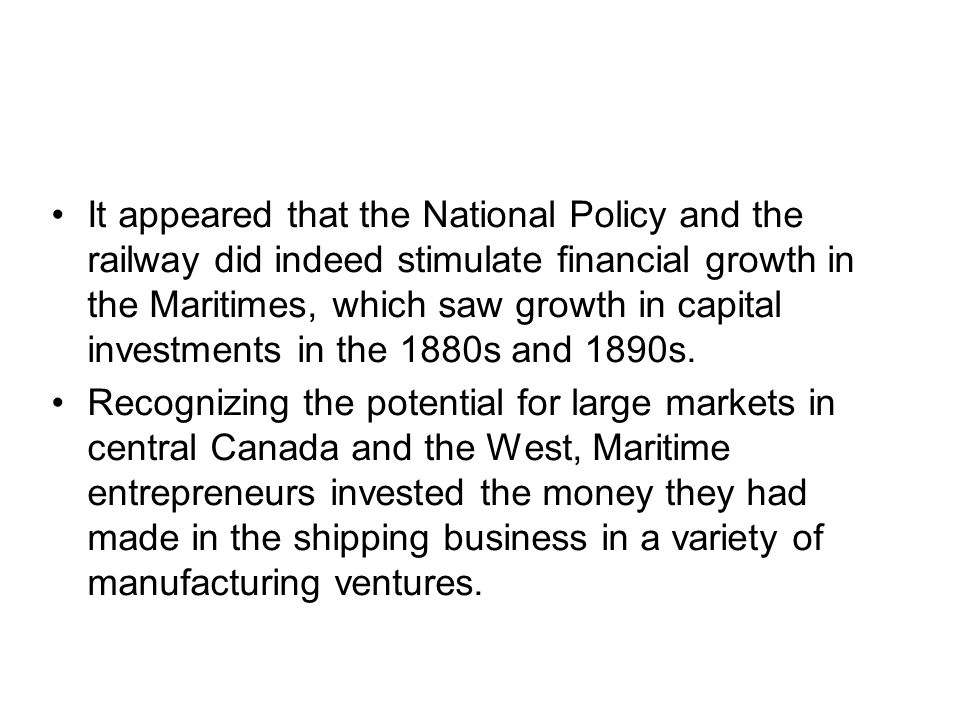 It appeared that the National Policy and the railway did indeed stimulate financial growth in the Maritimes, which saw growth in capital investments in the 1880s and 1890s.
