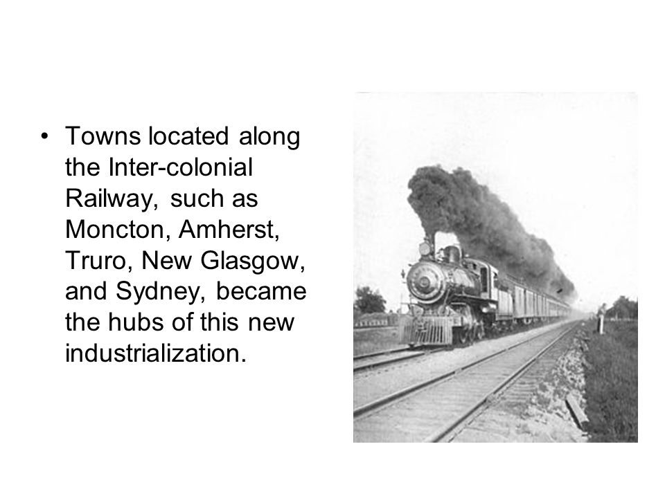 Towns located along the Inter-colonial Railway, such as Moncton, Amherst, Truro, New Glasgow, and Sydney, became the hubs of this new industrialization.