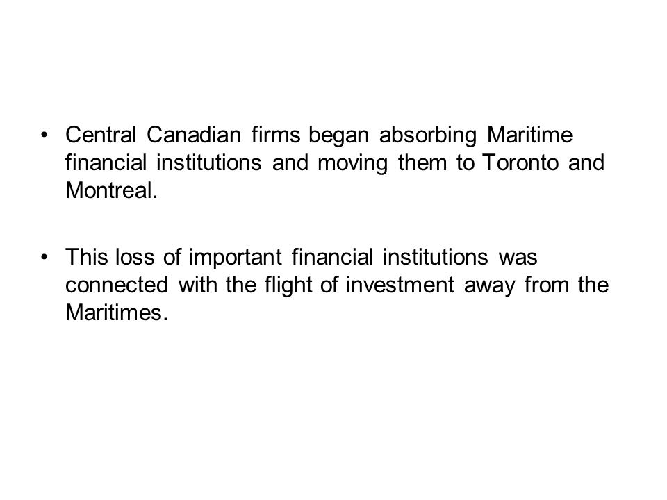 Central Canadian firms began absorbing Maritime financial institutions and moving them to Toronto and Montreal.