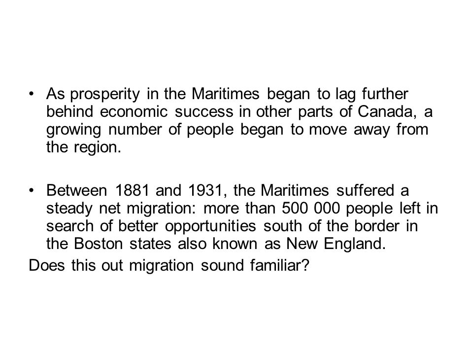 As prosperity in the Maritimes began to lag further behind economic success in other parts of Canada, a growing number of people began to move away from the region.