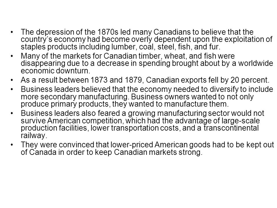 The depression of the 1870s led many Canadians to believe that the country's economy had become overly dependent upon the exploitation of staples products including lumber, coal, steel, fish, and fur.