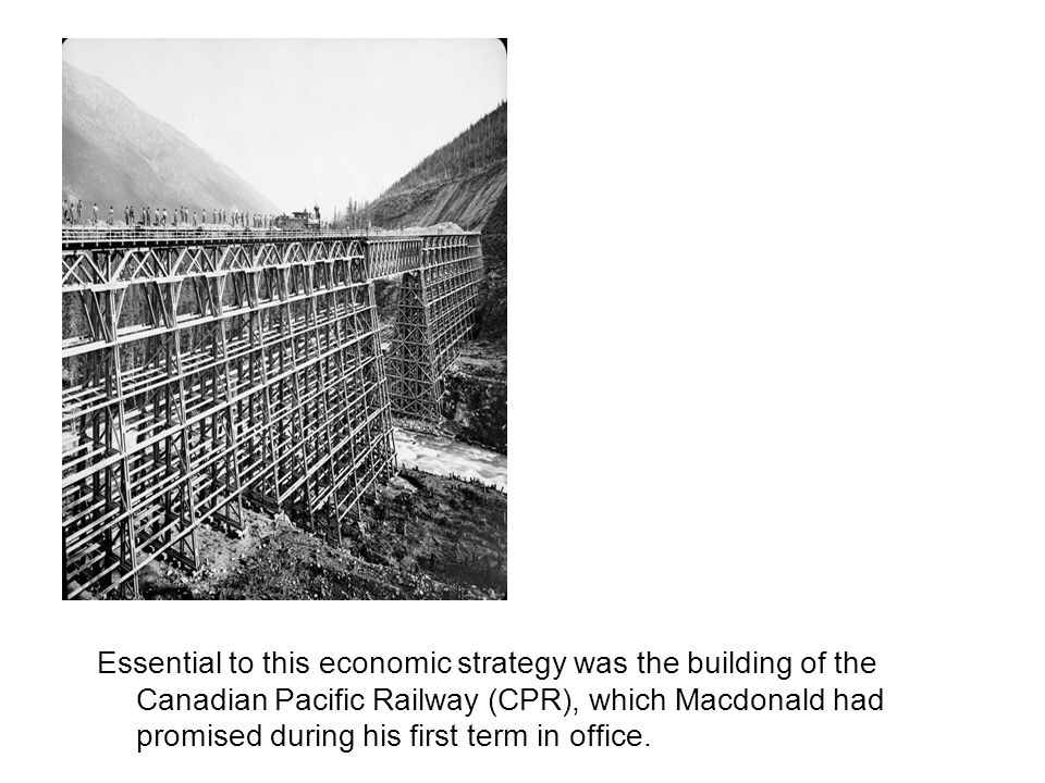 Essential to this economic strategy was the building of the Canadian Pacific Railway (CPR), which Macdonald had promised during his first term in office.