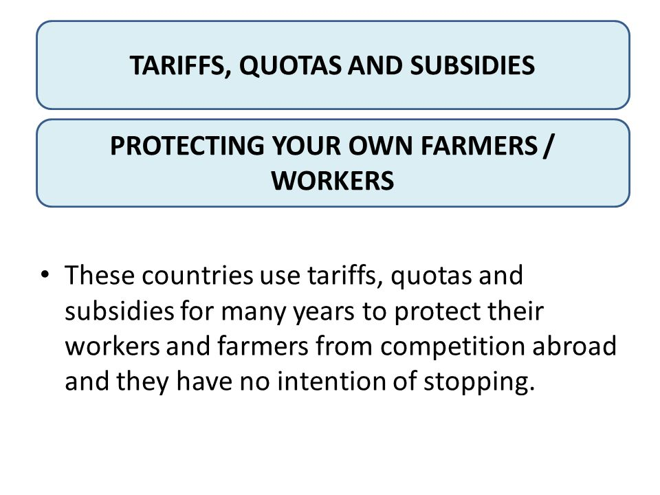 TARIFFS, QUOTAS AND SUBSIDIES PROTECTING YOUR OWN FARMERS / WORKERS