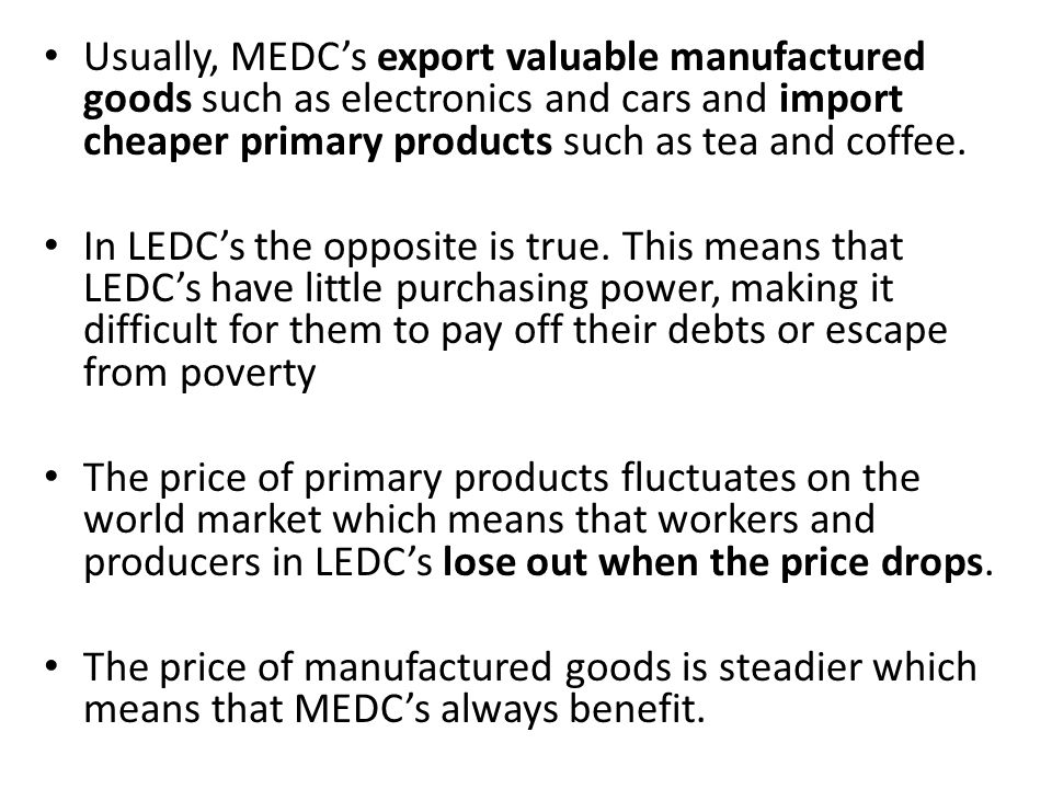 Usually, MEDC's export valuable manufactured goods such as electronics and cars and import cheaper primary products such as tea and coffee.