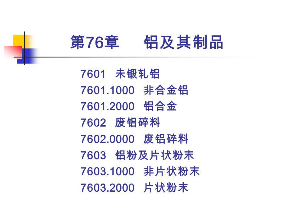第76章 铝及其制品 7601 未锻轧铝 7601.1000 非合金铝 7601.2000 铝合金 7602 废铝碎料