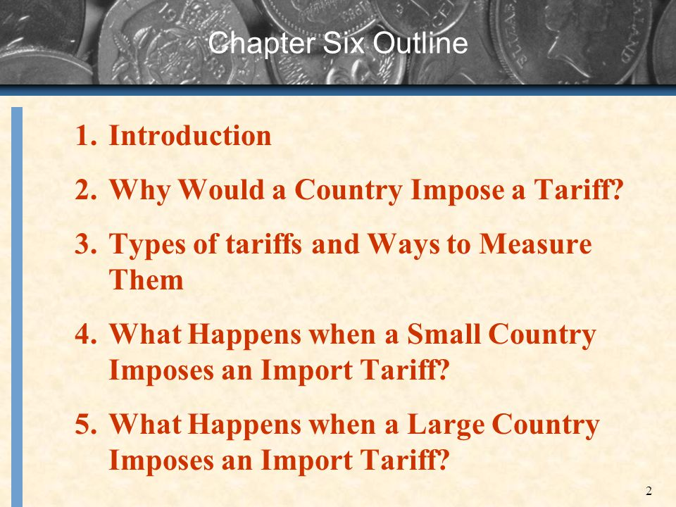 Chapter Six Outline Introduction. Why Would a Country Impose a Tariff Types of tariffs and Ways to Measure Them.
