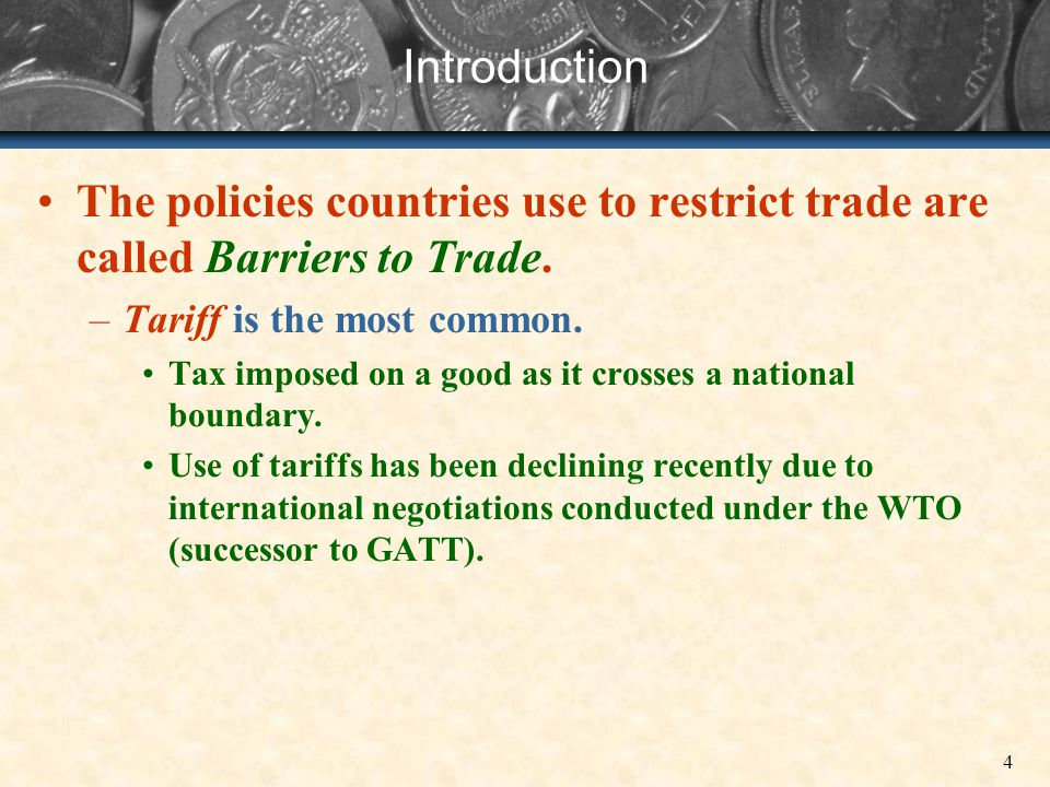 Introduction The policies countries use to restrict trade are called Barriers to Trade. Tariff is the most common.