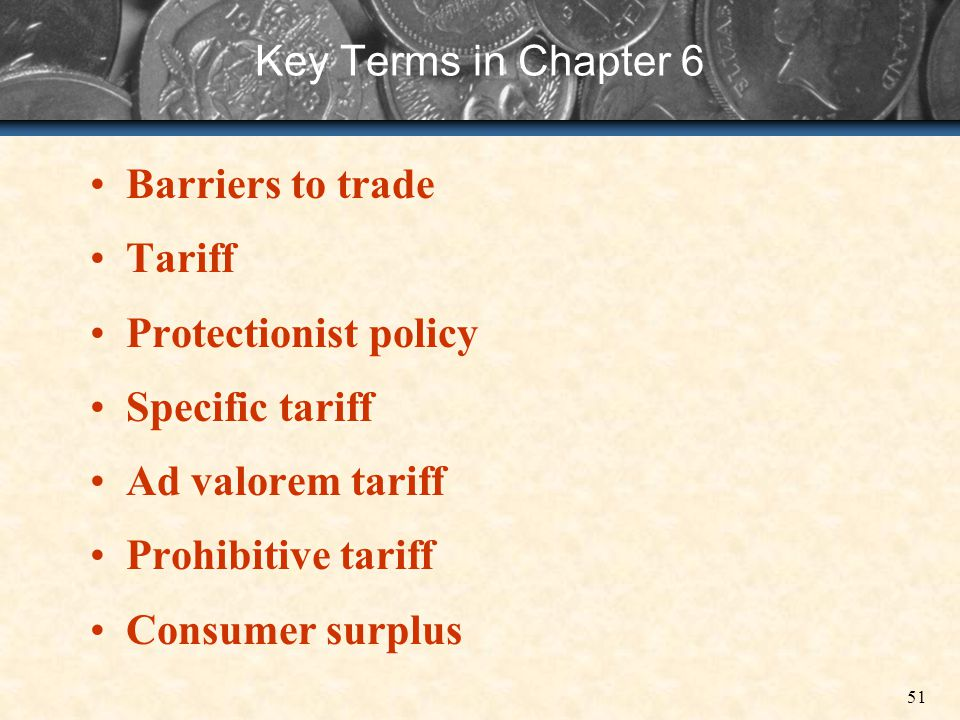 Key Terms in Chapter 6 Barriers to trade. Tariff. Protectionist policy. Specific tariff. Ad valorem tariff.