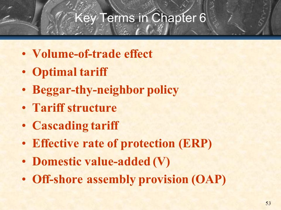 Key Terms in Chapter 6 Volume-of-trade effect. Optimal tariff. Beggar-thy-neighbor policy. Tariff structure.
