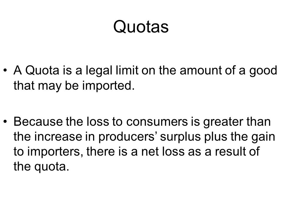 Quotas A Quota is a legal limit on the amount of a good that may be imported.