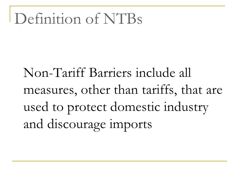Definition of NTBs Non-Tariff Barriers include all measures, other than tariffs, that are used to protect domestic industry and discourage imports.