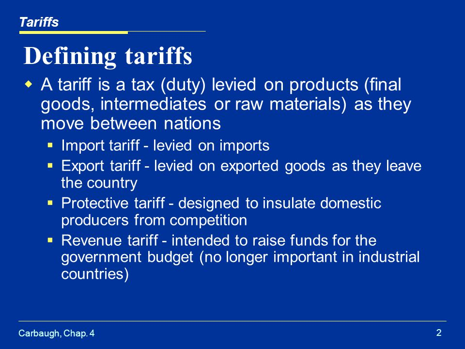 Tariffs Defining tariffs. A tariff is a tax (duty) levied on products (final goods, intermediates or raw materials) as they move between nations.