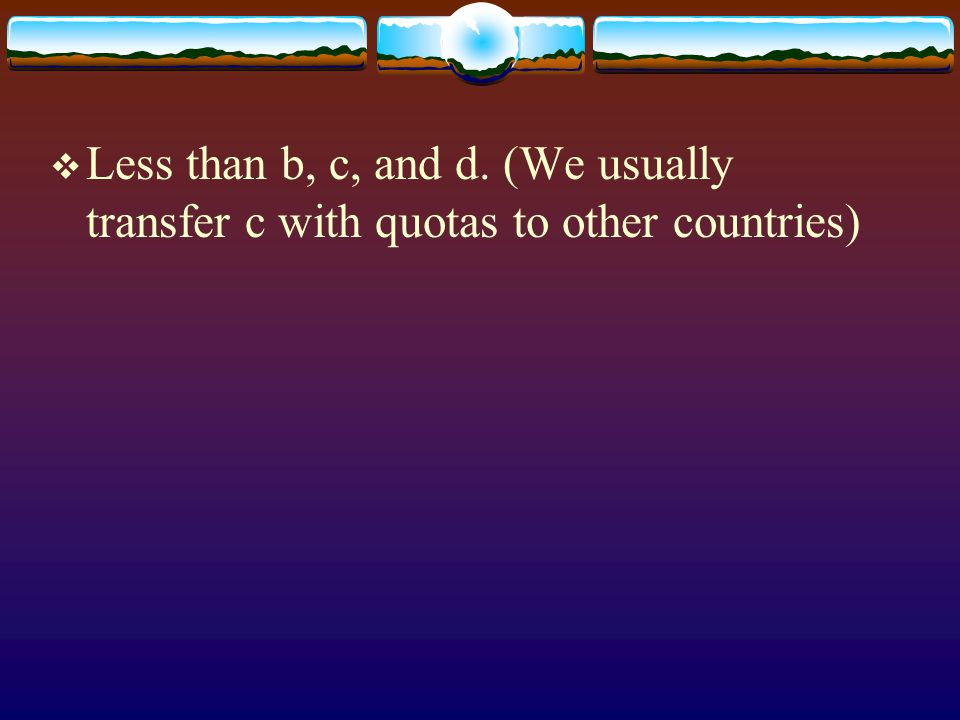 Less than b, c, and d. (We usually transfer c with quotas to other countries)