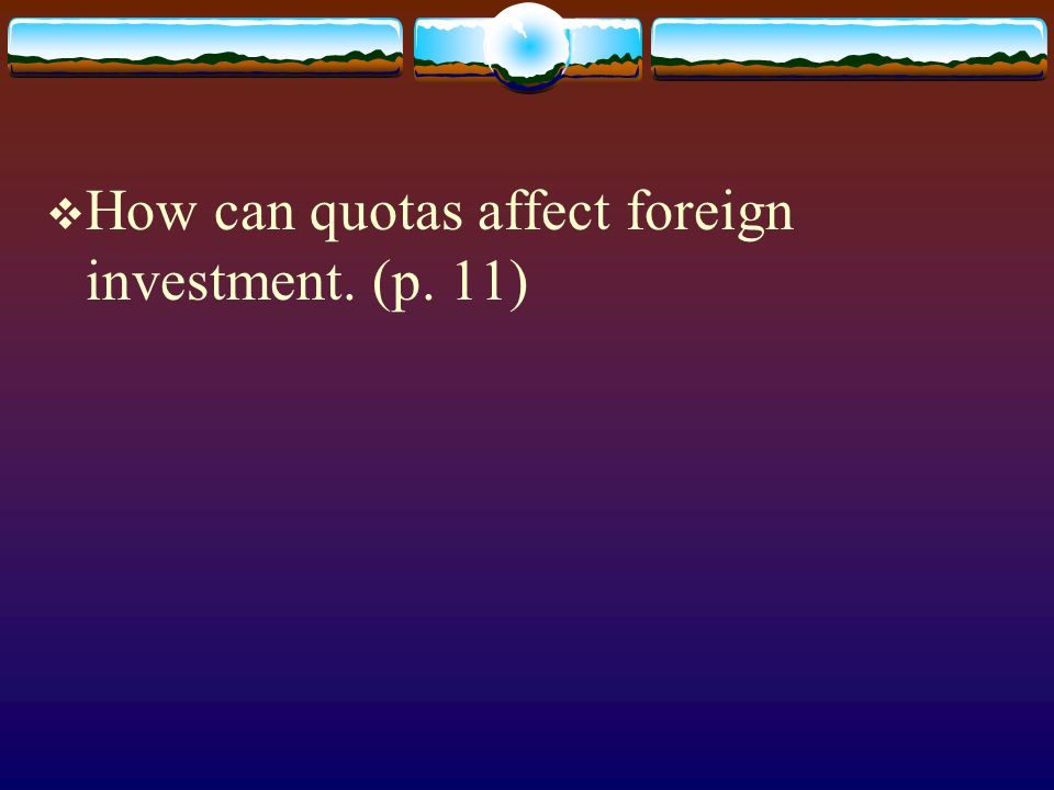 How can quotas affect foreign investment. (p. 11)
