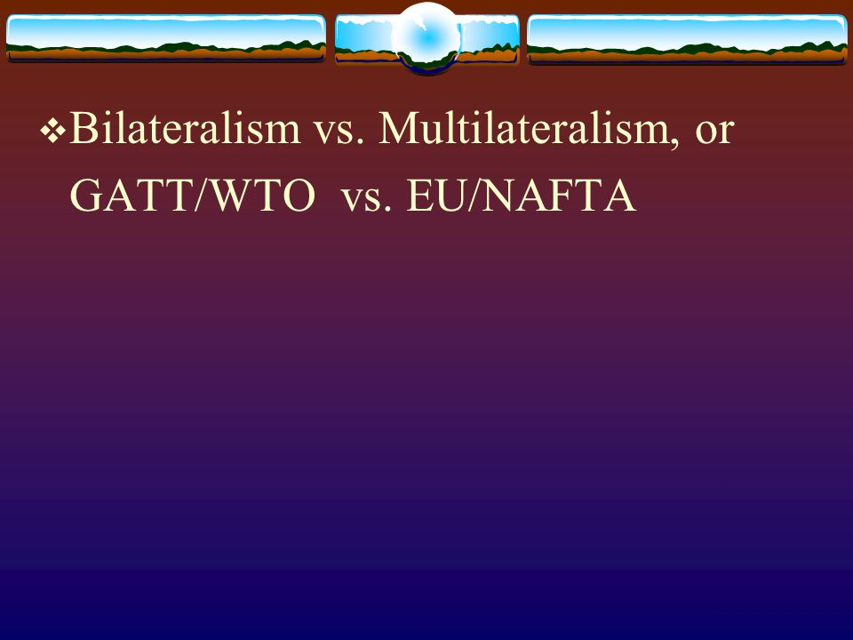 Bilateralism vs. Multilateralism, or