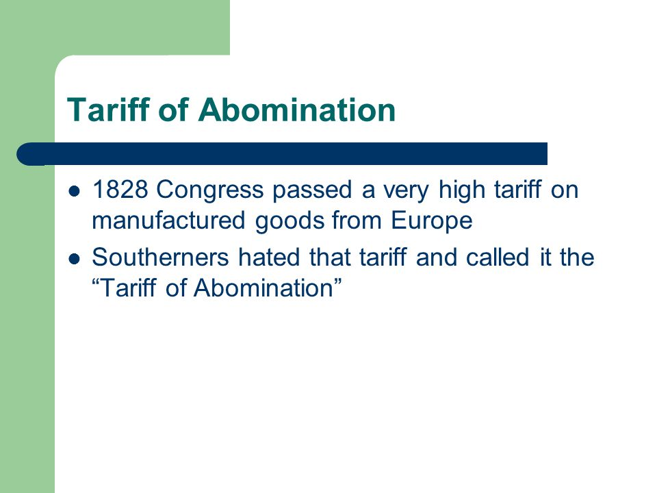 Tariff of Abomination 1828 Congress passed a very high tariff on manufactured goods from Europe.