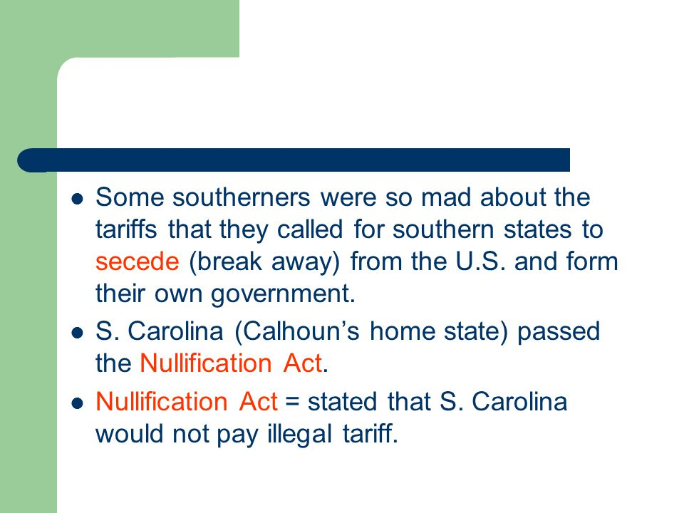 Some southerners were so mad about the tariffs that they called for southern states to secede (break away) from the U.S. and form their own government.