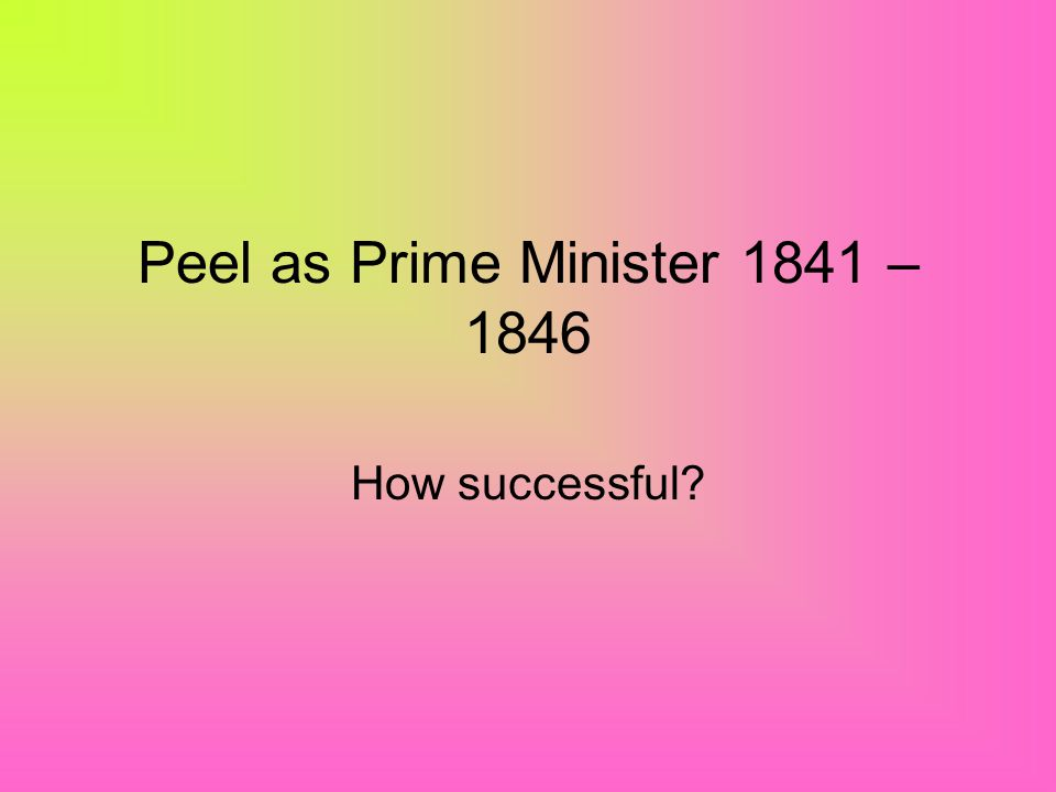 Peel as Prime Minister 1841 – 1846