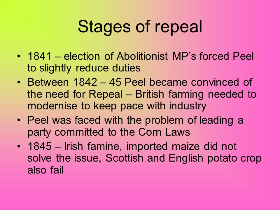 Stages of repeal 1841 – election of Abolitionist MP's forced Peel to slightly reduce duties.