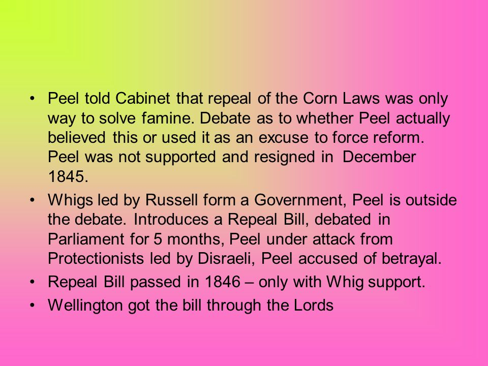 Peel told Cabinet that repeal of the Corn Laws was only way to solve famine. Debate as to whether Peel actually believed this or used it as an excuse to force reform. Peel was not supported and resigned in December 1845.