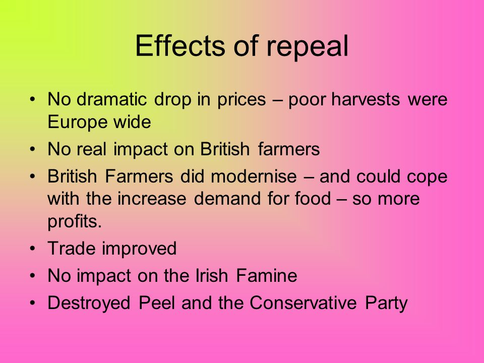 Effects of repeal No dramatic drop in prices – poor harvests were Europe wide. No real impact on British farmers.
