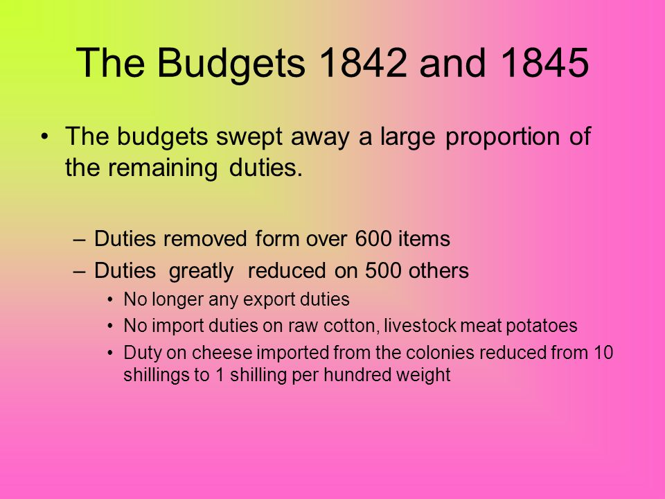 The Budgets 1842 and 1845 The budgets swept away a large proportion of the remaining duties. Duties removed form over 600 items.
