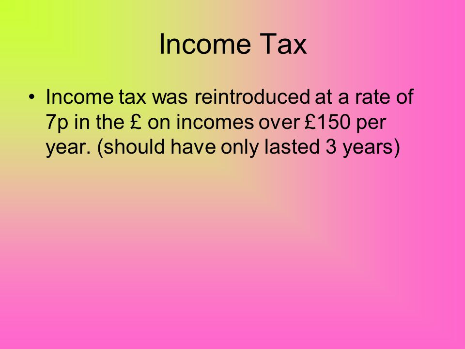 Income Tax Income tax was reintroduced at a rate of 7p in the £ on incomes over £150 per year.