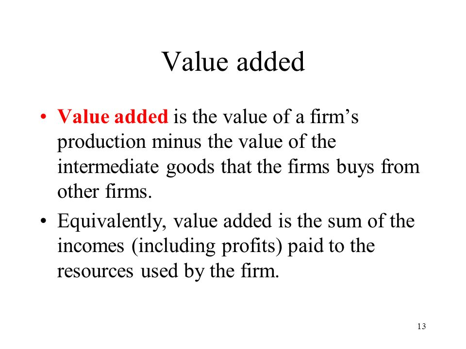 Value added Value added is the value of a firm's production minus the value of the intermediate goods that the firms buys from other firms.
