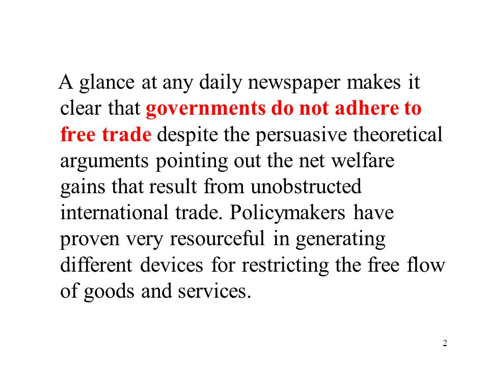 A glance at any daily newspaper makes it clear that governments do not adhere to free trade despite the persuasive theoretical arguments pointing out the net welfare gains that result from unobstructed international trade.