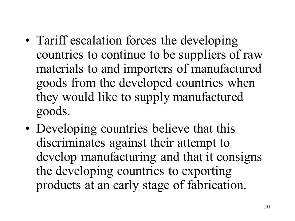 Tariff escalation forces the developing countries to continue to be suppliers of raw materials to and importers of manufactured goods from the developed countries when they would like to supply manufactured goods.