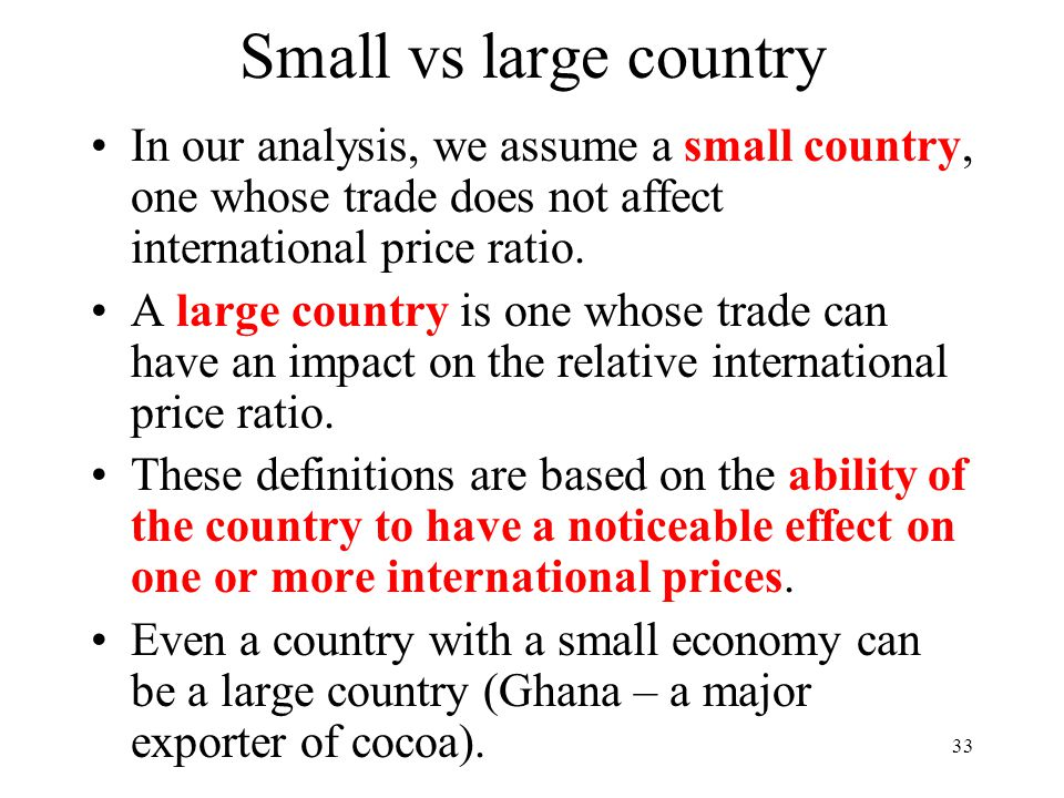 Small vs large country In our analysis, we assume a small country, one whose trade does not affect international price ratio.