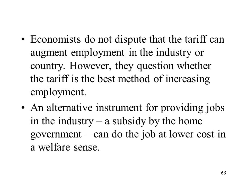 Economists do not dispute that the tariff can augment employment in the industry or country. However, they question whether the tariff is the best method of increasing employment.